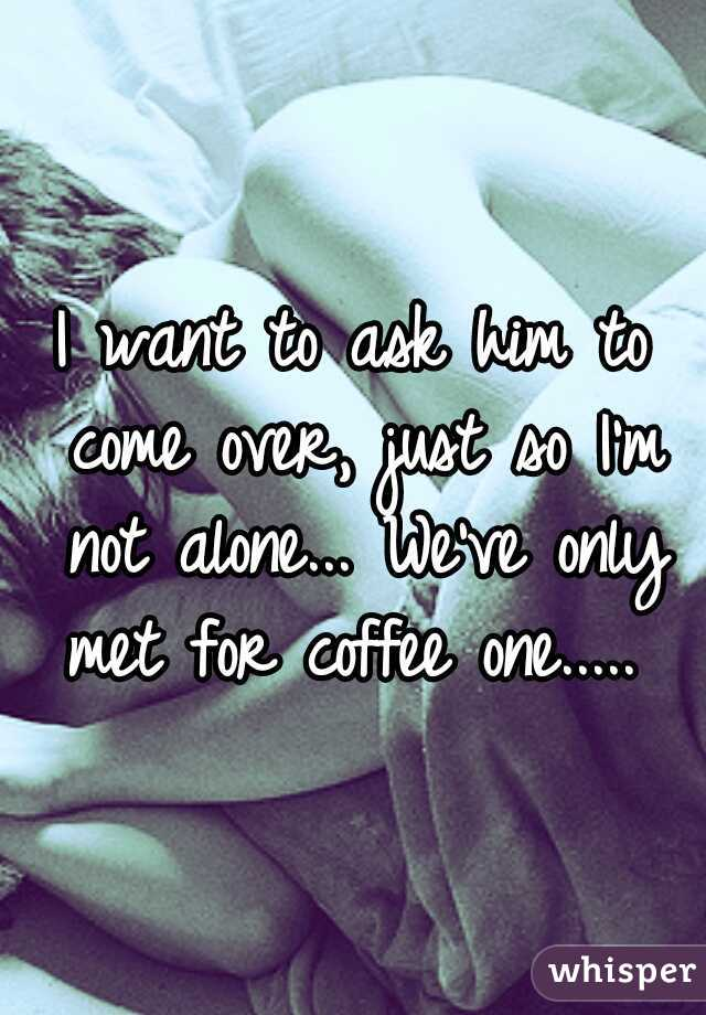 I want to ask him to come over, just so I'm not alone... We've only met for coffee one.....