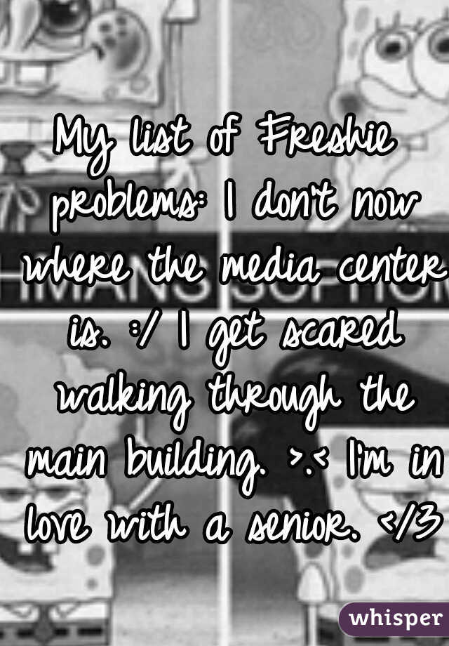 My list of Freshie problems: I don't now where the media center is. :/ I get scared walking through the main building. >.< I'm in love with a senior. </3