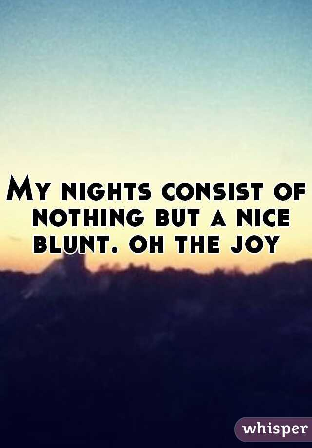 My nights consist of nothing but a nice blunt. oh the joy