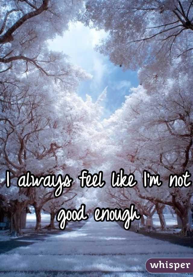 I always feel like I'm not good enough