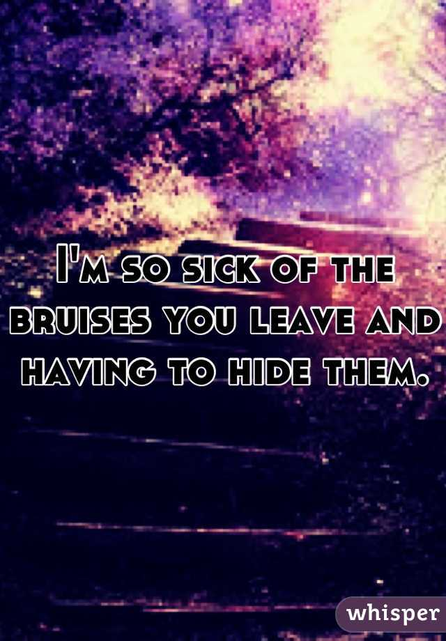I'm so sick of the bruises you leave and having to hide them.