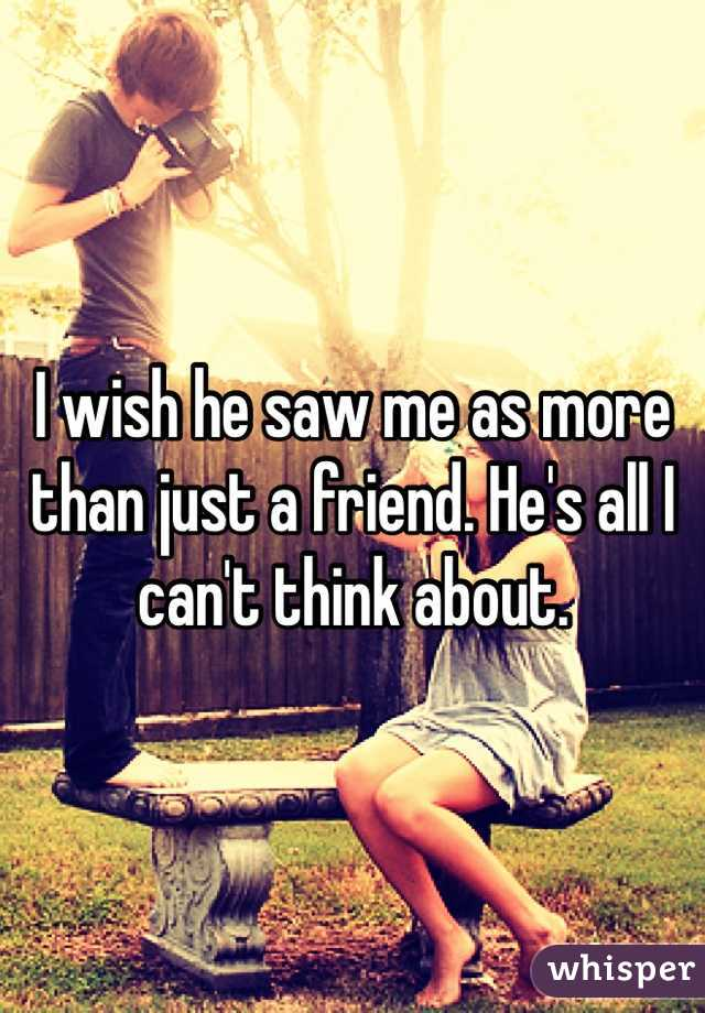 I wish he saw me as more than just a friend. He's all I can't think about.