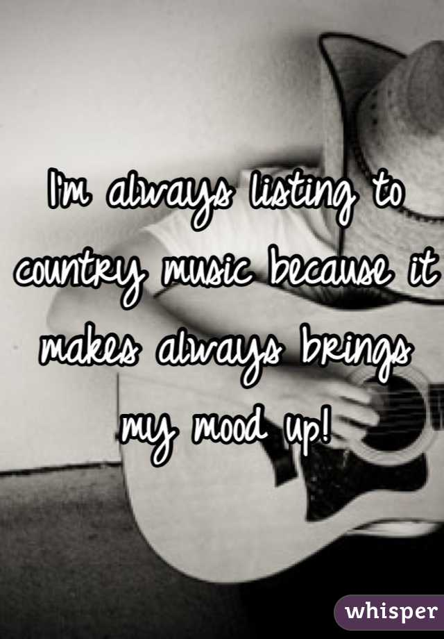 I'm always listing to country music because it makes always brings my mood up!