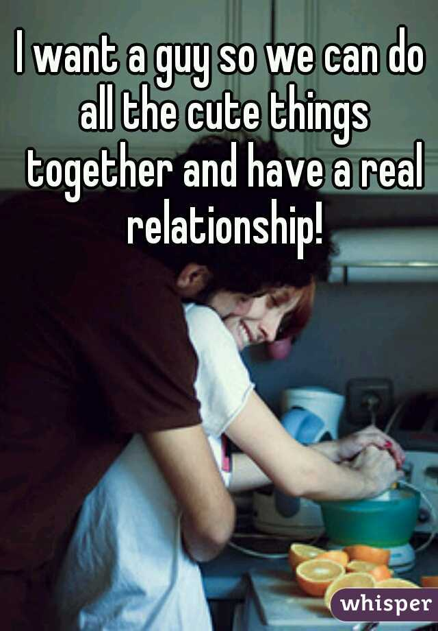 I want a guy so we can do all the cute things together and have a real relationship!