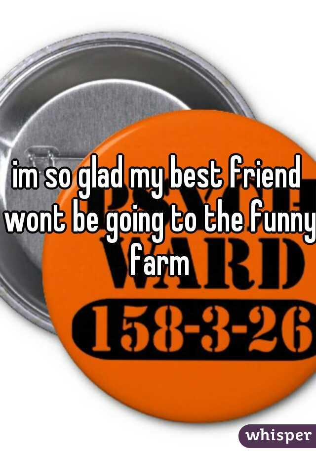 im so glad my best friend wont be going to the funny farm