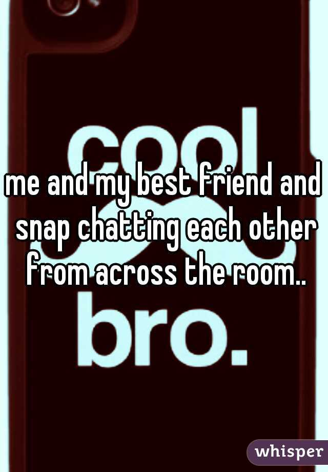 me and my best friend and snap chatting each other from across the room..