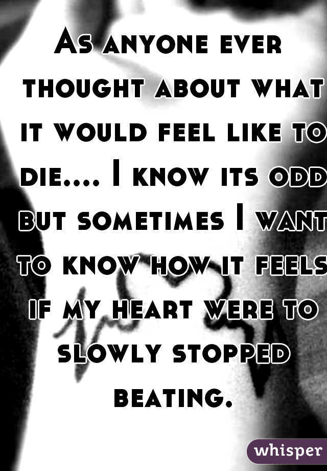 As anyone ever thought about what it would feel like to die.... I know its odd but sometimes I want to know how it feels if my heart were to slowly stopped beating.