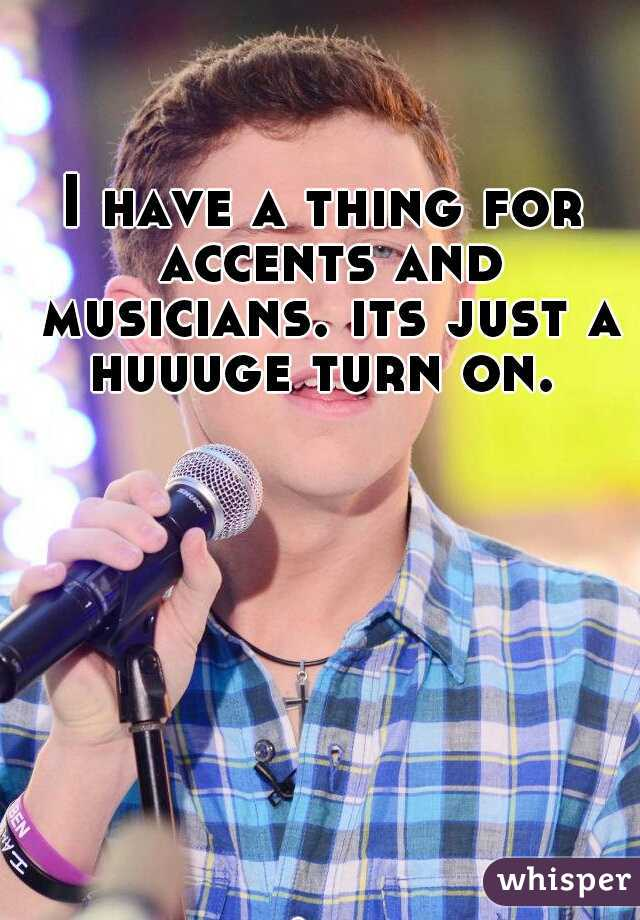 I have a thing for accents and musicians. its just a huuuge turn on.