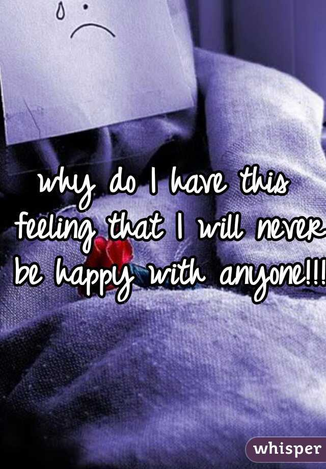 why do I have this feeling that I will never be happy with anyone!!!