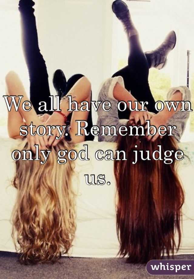 We all have our own story. Remember only god can judge us.