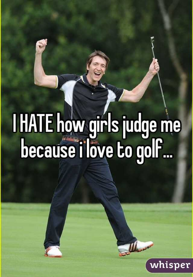 I HATE how girls judge me because i love to golf...