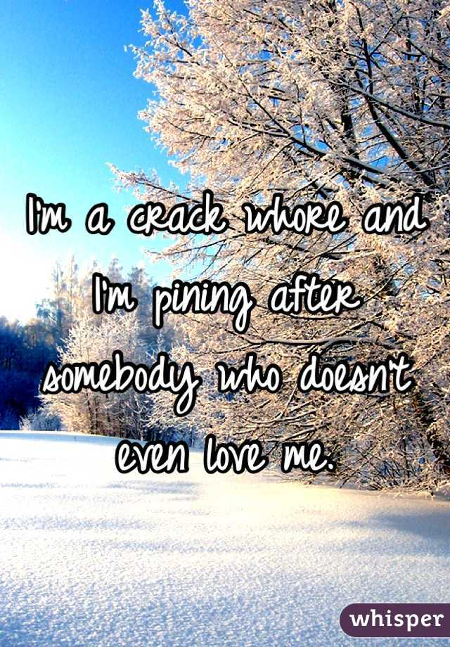 I'm a crack whore and I'm pining after somebody who doesn't even love me.