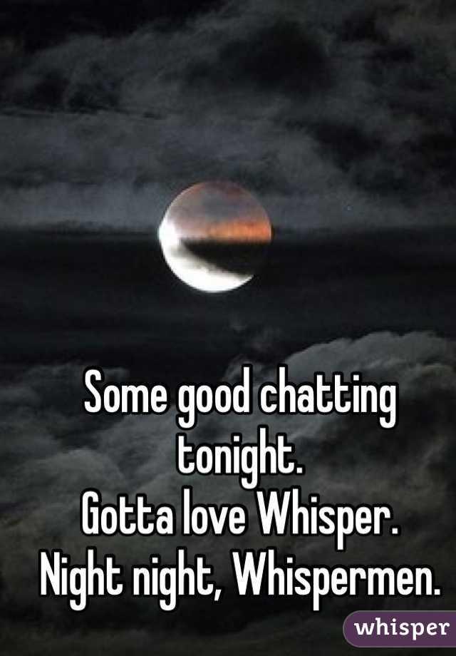 Some good chatting tonight. Gotta love Whisper.  Night night, Whispermen.