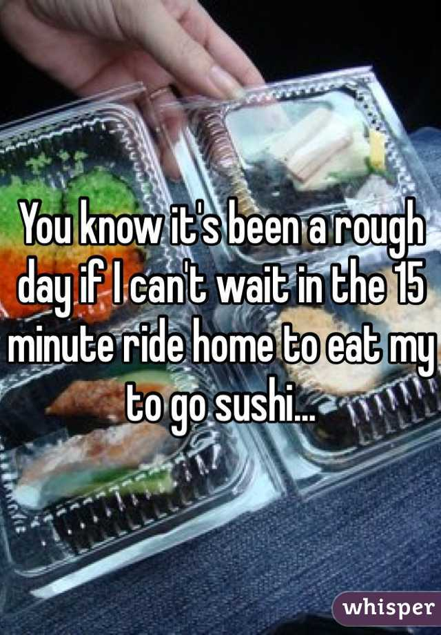 You know it's been a rough day if I can't wait in the 15 minute ride home to eat my to go sushi...