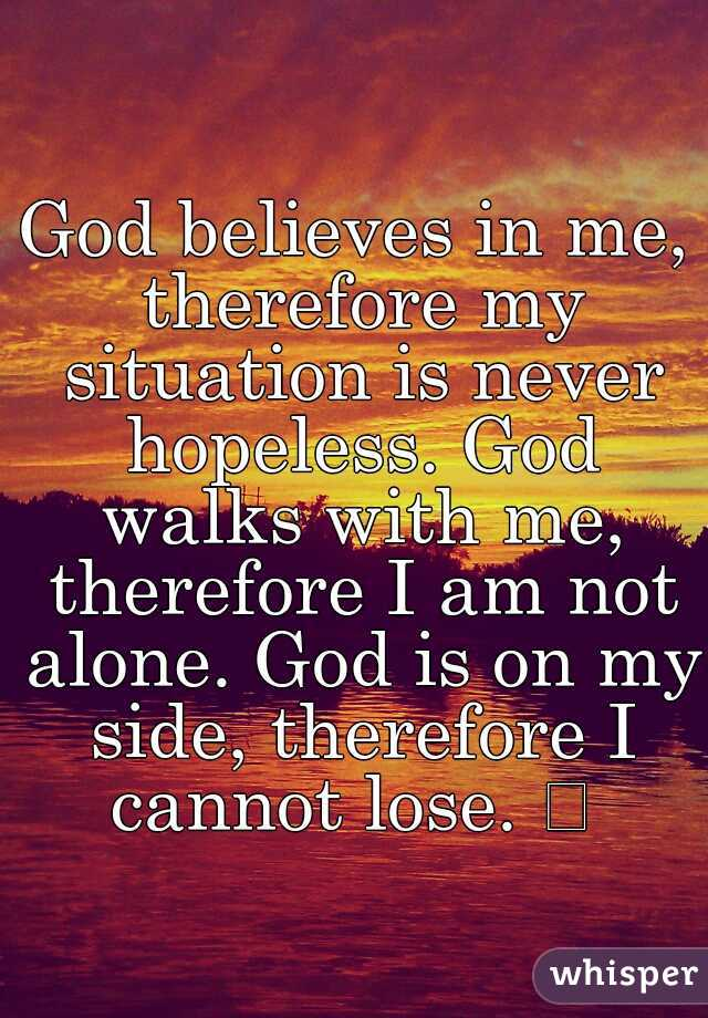 God believes in me, therefore my situation is never hopeless. God walks with me, therefore I am not alone. God is on my side, therefore I cannot lose.