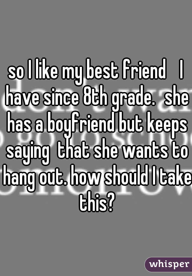 so I like my best friend  I have since 8th grade. she has a boyfriend but keeps saying  that she wants to hang out. how should I take this?