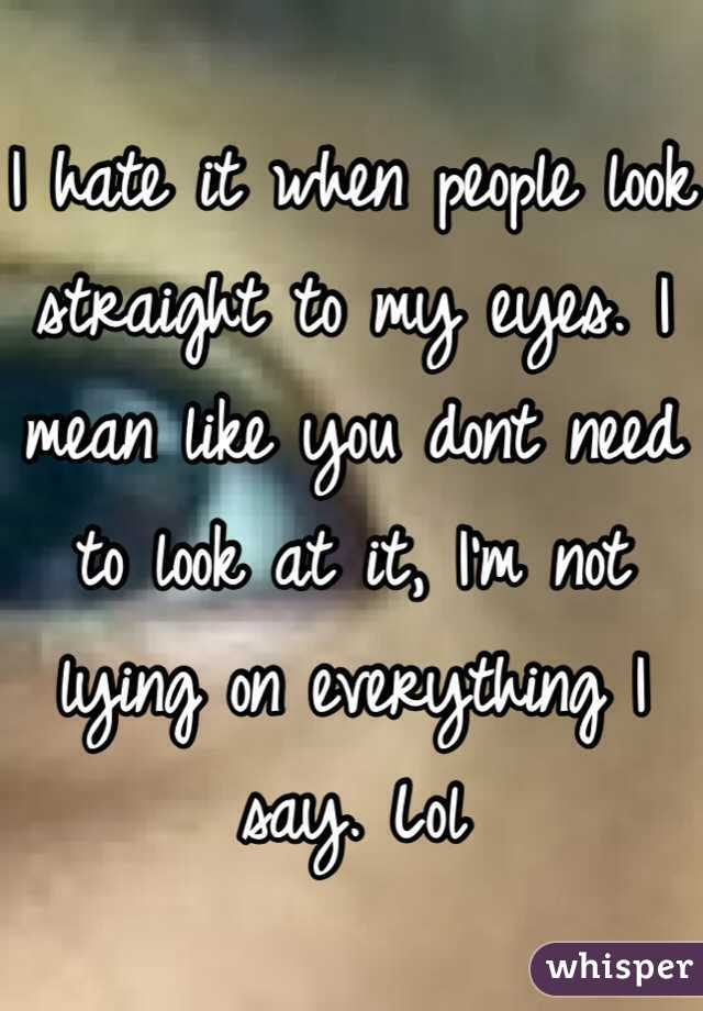 I hate it when people look straight to my eyes. I mean like you dont need to look at it, I'm not lying on everything I say. Lol