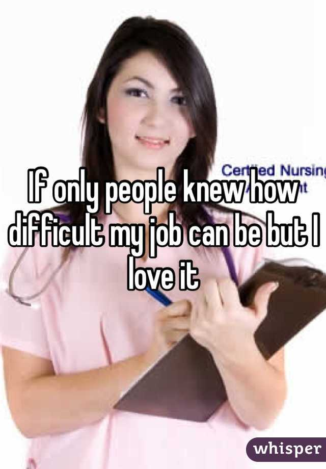 If only people knew how difficult my job can be but I love it