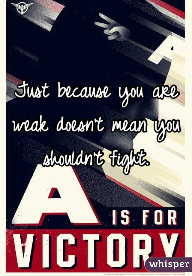 Just because you are weak doesn't mean you shouldn't fight.