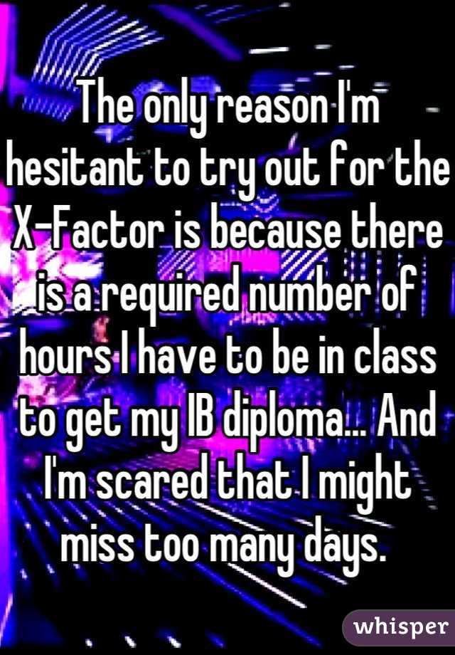 The only reason I'm hesitant to try out for the X-Factor is because there is a required number of hours I have to be in class to get my IB diploma... And I'm scared that I might miss too many days.