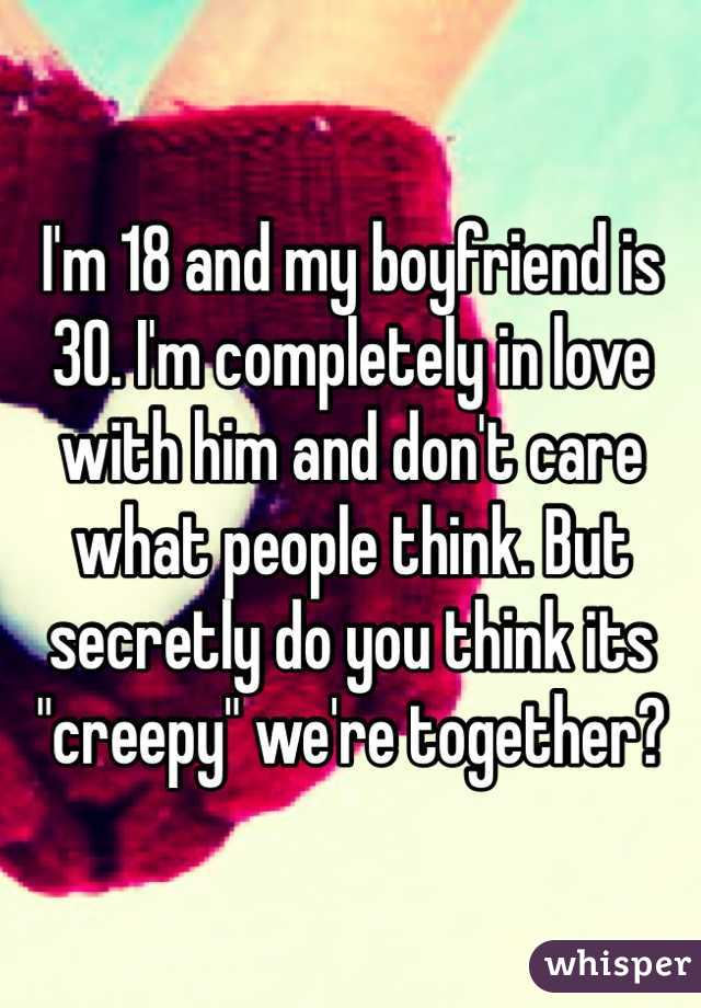 """I'm 18 and my boyfriend is 30. I'm completely in love with him and don't care what people think. But secretly do you think its """"creepy"""" we're together?"""