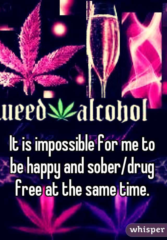 It is impossible for me to be happy and sober/drug free at the same time.