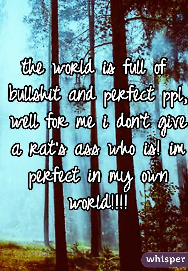 the world is full of bullshit and perfect ppl, well for me i don't give a rat's ass who is! im perfect in my own world!!!!