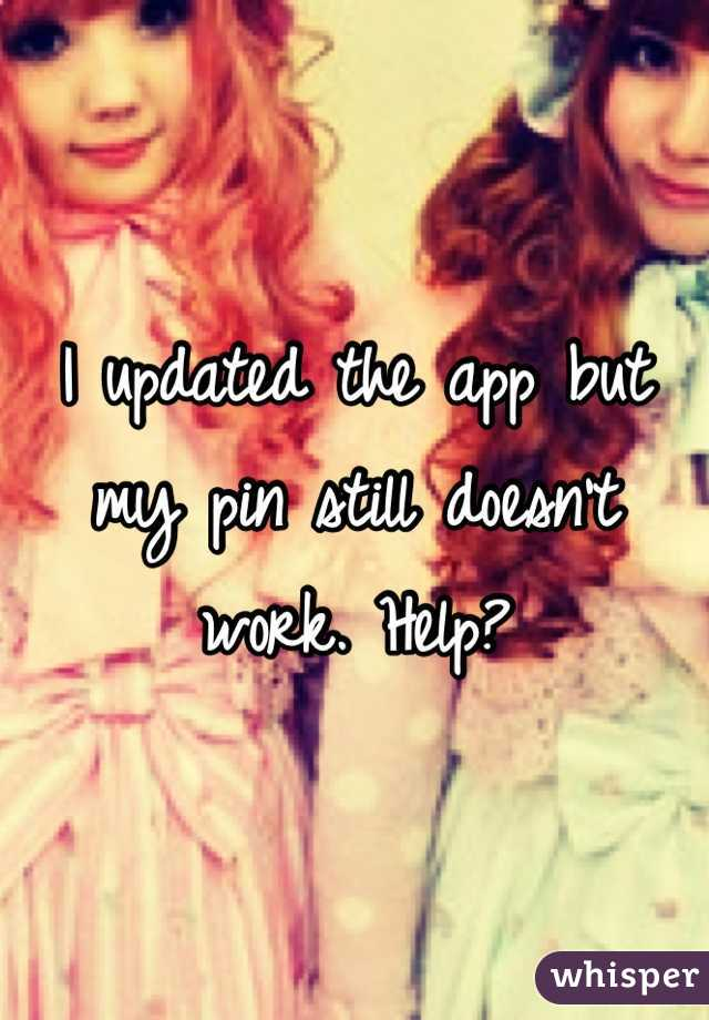 I updated the app but my pin still doesn't work. Help?