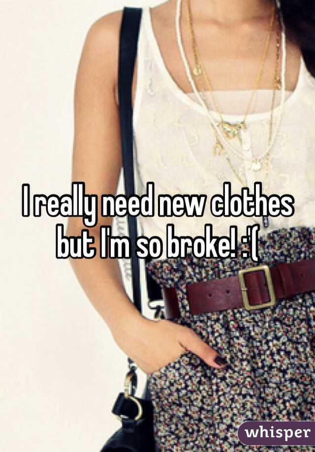 I really need new clothes but I'm so broke! :'(