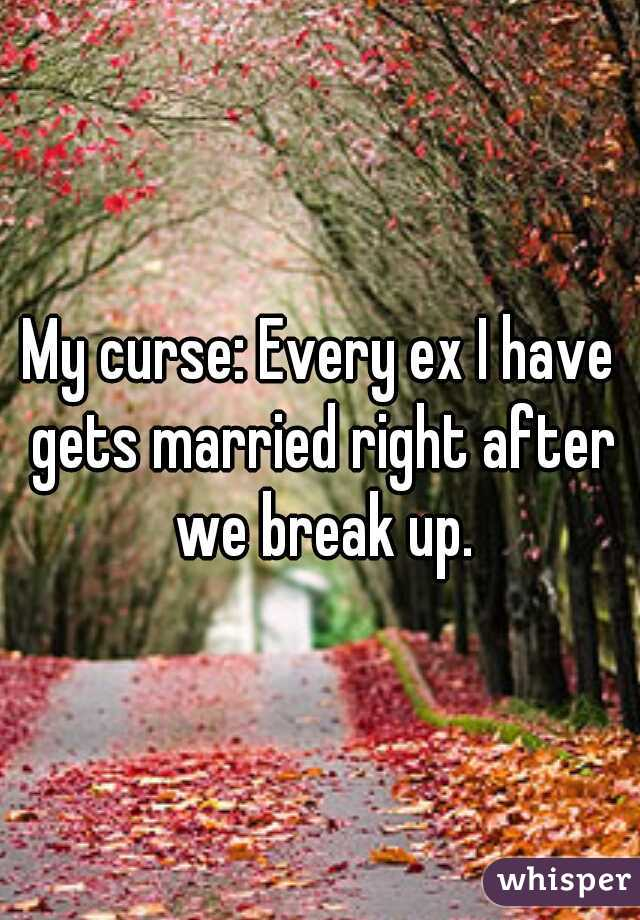 My curse: Every ex I have gets married right after we break up.