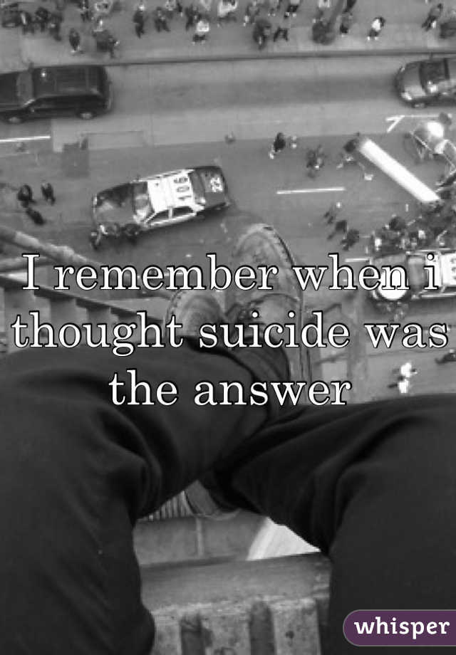 I remember when i thought suicide was the answer