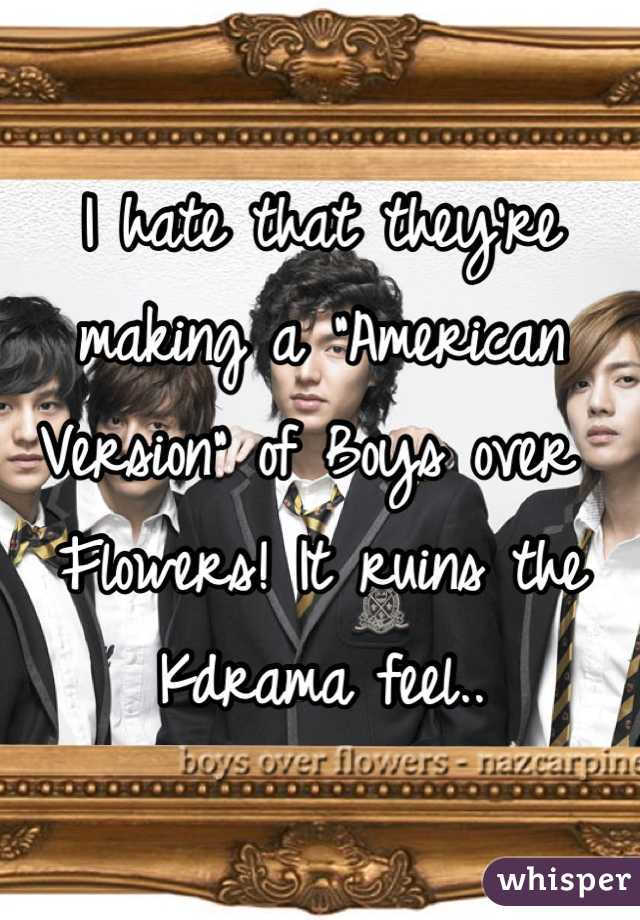 """I hate that they're making a """"American Version"""" of Boys over Flowers! It ruins the Kdrama feel.."""