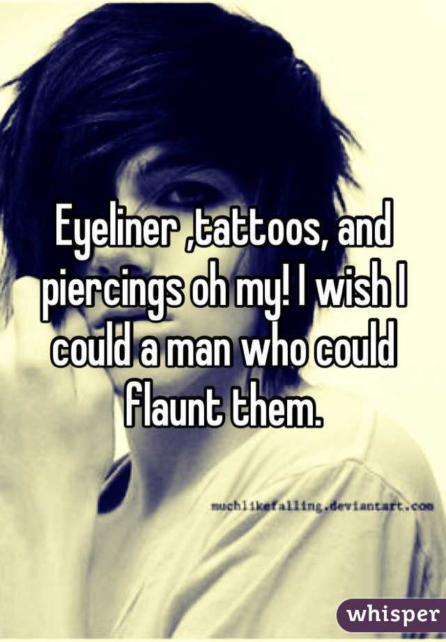 Eyeliner ,tattoos, and piercings oh my! I wish I could a man who could flaunt them.