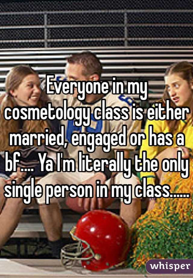 Everyone in my cosmetology class is either married, engaged or has a bf.... Ya I'm literally the only single person in my class......