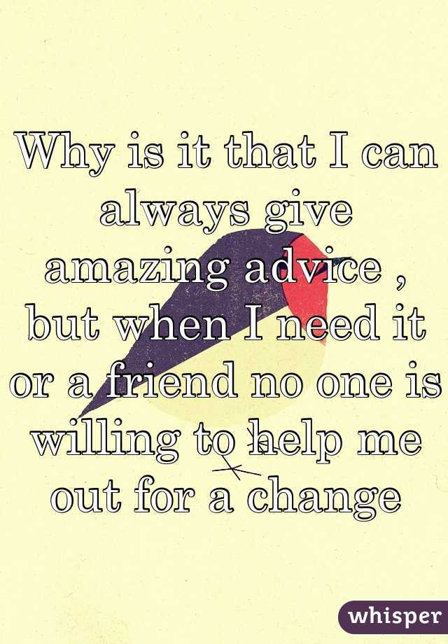 Why is it that I can always give amazing advice , but when I need it or a friend no one is willing to help me out for a change