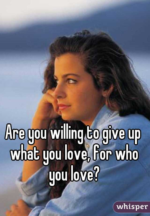 Are you willing to give up what you love, for who you love?