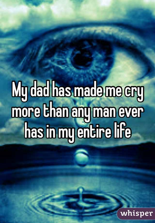 My dad has made me cry more than any man ever has in my entire life