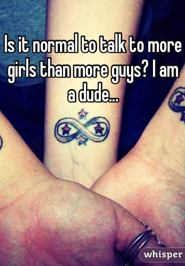 Is it normal to talk to more girls than more guys? I am a dude...
