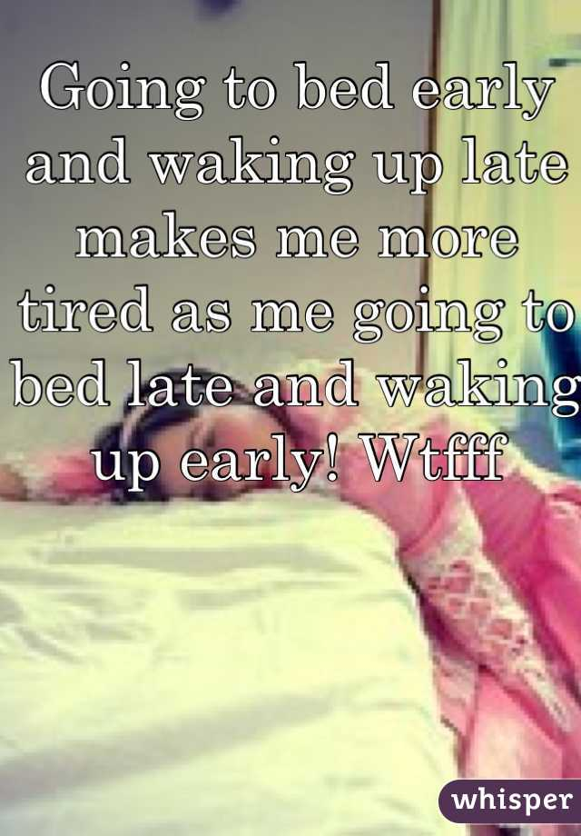 Going to bed early and waking up late makes me more tired as me going to bed late and waking up early! Wtfff