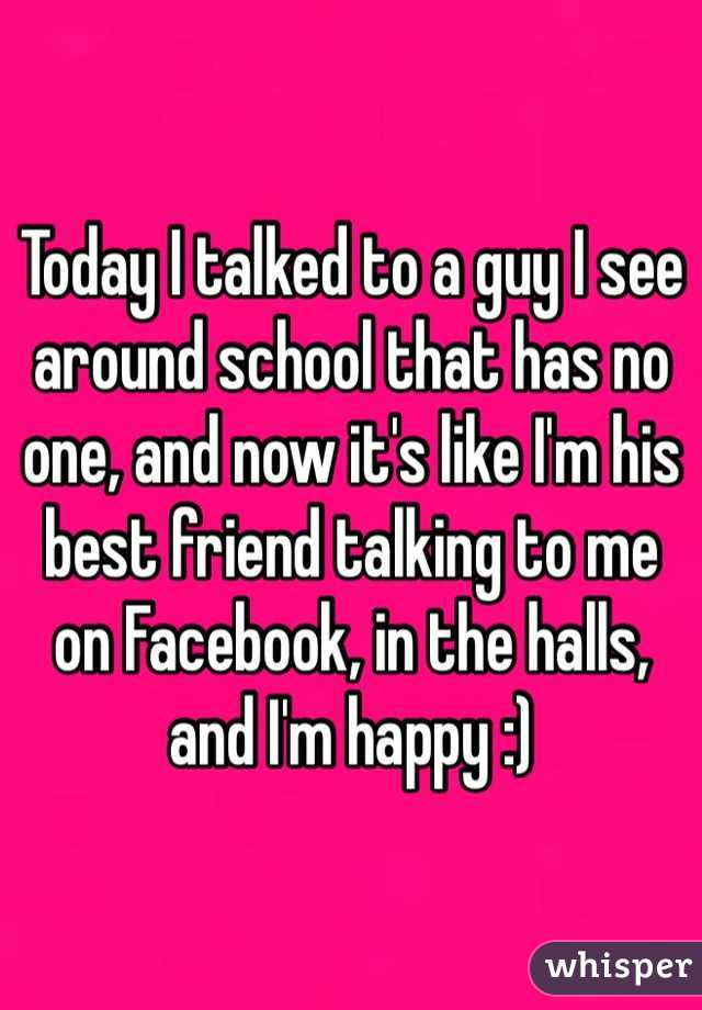 Today I talked to a guy I see around school that has no one, and now it's like I'm his best friend talking to me on Facebook, in the halls, and I'm happy :)
