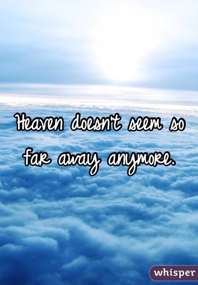 Heaven doesn't seem so far away anymore.