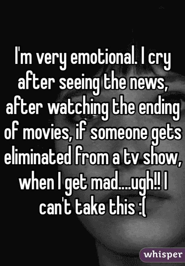 I'm very emotional. I cry after seeing the news, after watching the ending of movies, if someone gets eliminated from a tv show, when I get mad....ugh!! I can't take this :(