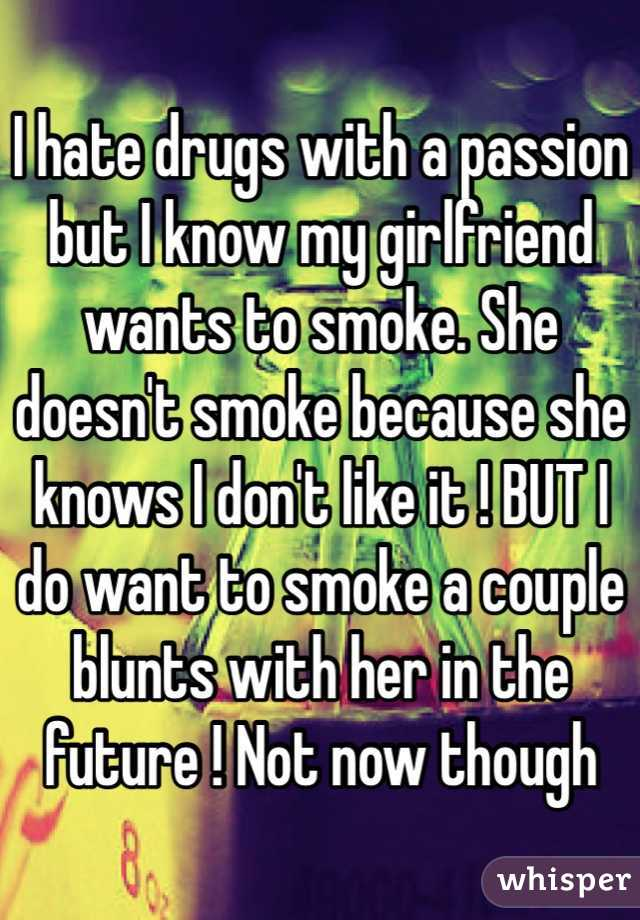 I hate drugs with a passion but I know my girlfriend wants to smoke. She doesn't smoke because she knows I don't like it ! BUT I do want to smoke a couple blunts with her in the future ! Not now though