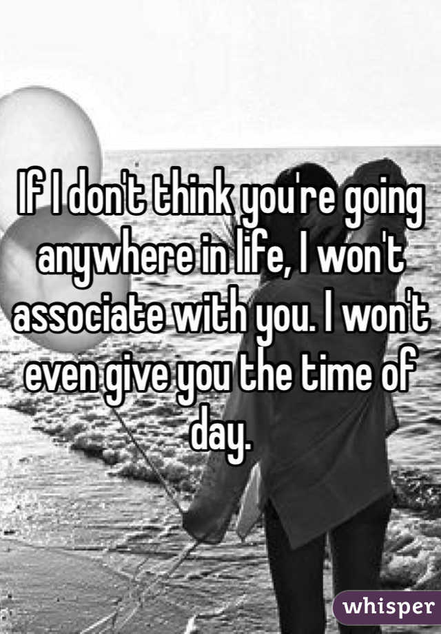 If I don't think you're going anywhere in life, I won't associate with you. I won't even give you the time of day.