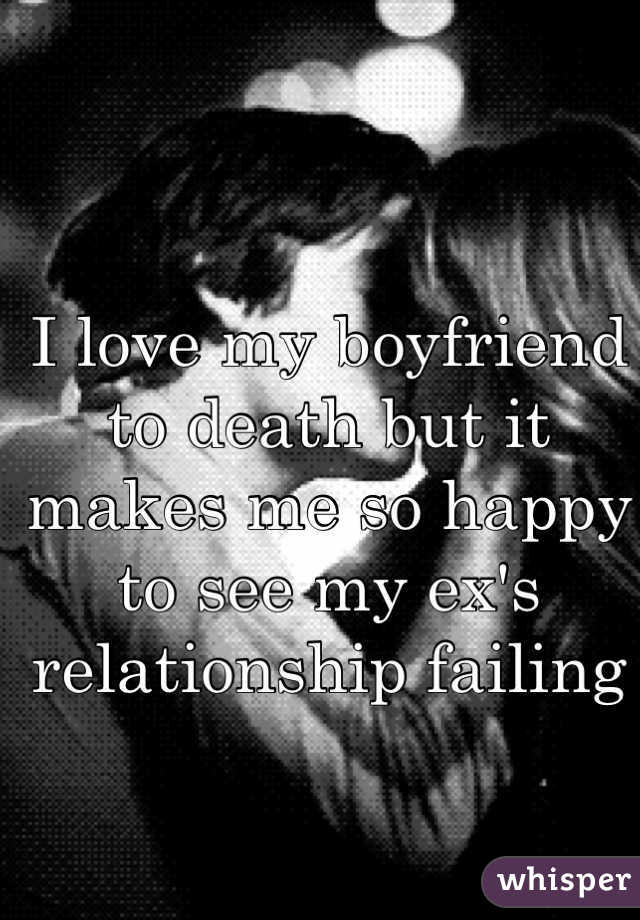 I love my boyfriend to death but it makes me so happy to see my ex's relationship failing