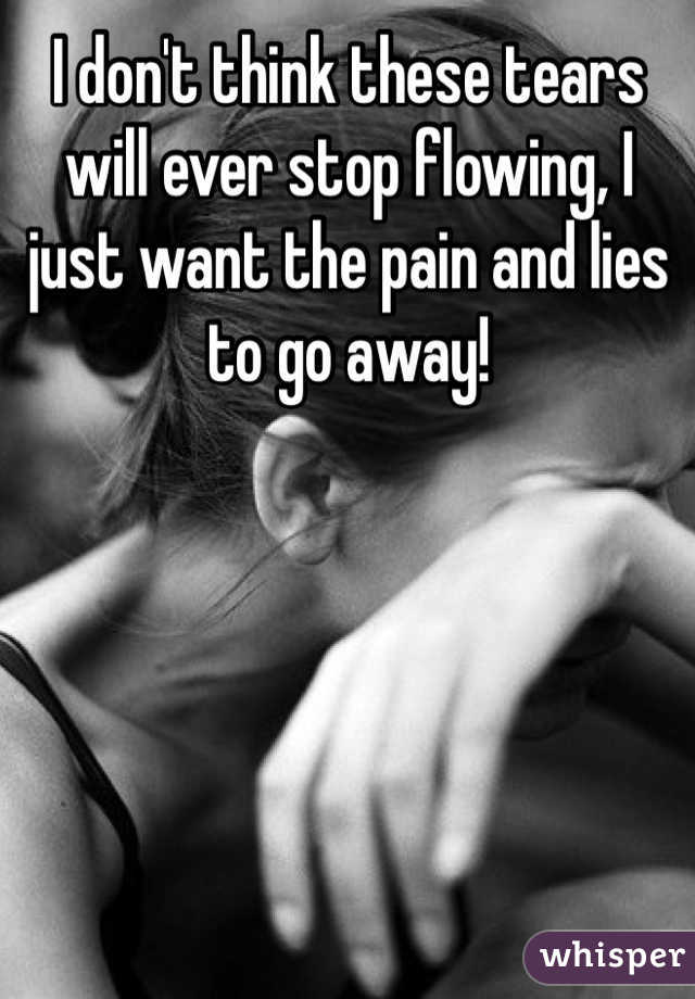 I don't think these tears will ever stop flowing, I just want the pain and lies to go away!