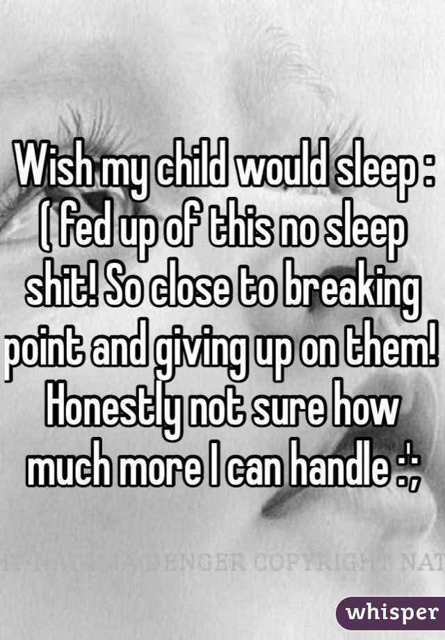 Wish my child would sleep :( fed up of this no sleep shit! So close to breaking point and giving up on them! Honestly not sure how much more I can handle :';