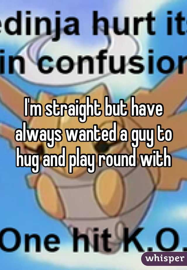 I'm straight but have always wanted a guy to hug and play round with
