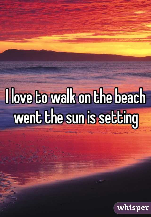I love to walk on the beach went the sun is setting
