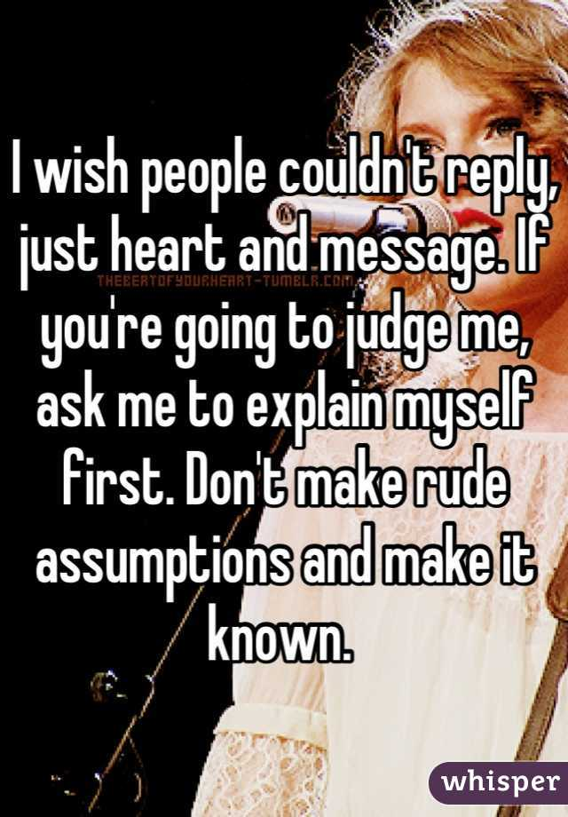 I wish people couldn't reply, just heart and message. If you're going to judge me, ask me to explain myself first. Don't make rude assumptions and make it known.